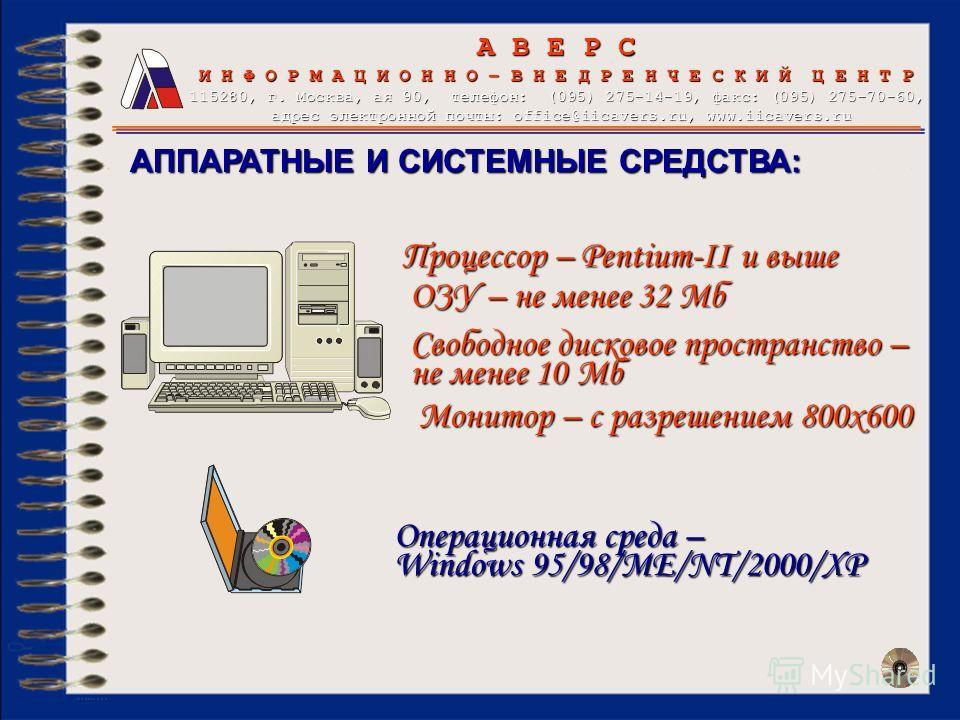 Процессор – Pentium-II и выше АППАРАТНЫЕ И СИСТЕМНЫЕ СРЕДСТВА: ОЗУ – не менее 32 Мб Свободное дисковое пространство – не менее 10 Мб Монитор – с разрешением 800х600 Операционная среда – Windows 95/98/ME/NT/2000/XP А В Е Р С И Н Ф О Р М А Ц И О Н Н О