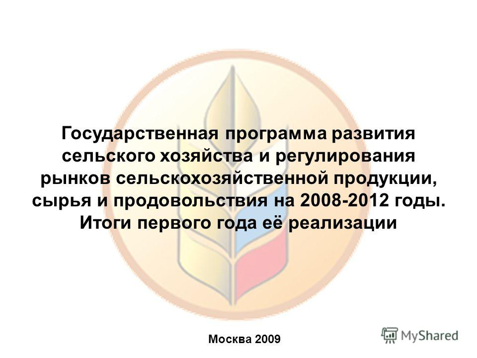Государственная программа развития сельского хозяйства и регулирования рынков сельскохозяйственной продукции, сырья и продовольствия на 2008-2012 годы. Итоги первого года её реализации Москва 2009