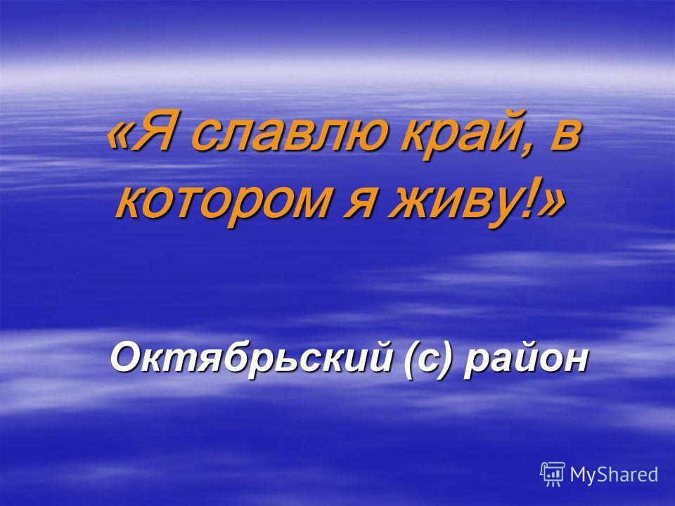 «Я славлю край, в котором я живу!» Октябрьский (с) район