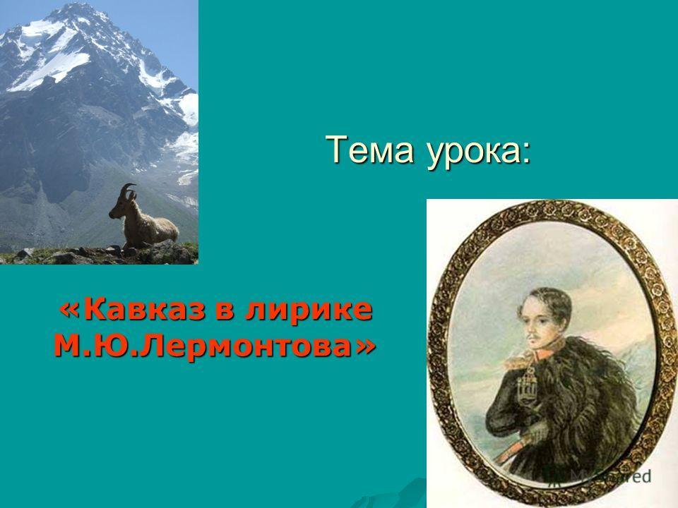 Тема урока: «Кавказ в лирике М.Ю.Лермонтова»