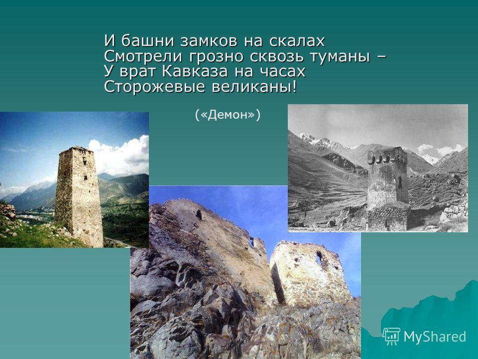 И башни замков на скалах Смотрели грозно сквозь туманы – У врат Кавказа на часах Сторожевые великаны! («Демон»)