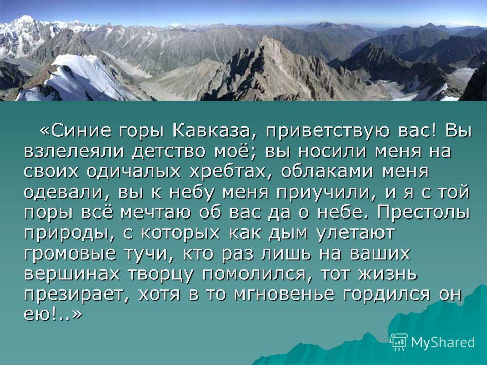 «Синие горы Кавказа, приветствую вас! Вы взлелеяли детство моё; вы носили меня на своих одичалых хребтах, облаками меня одевали, вы к небу меня приучили, и я с той поры всё мечтаю об вас да о небе. Престолы природы, с которых как дым улетают громовые