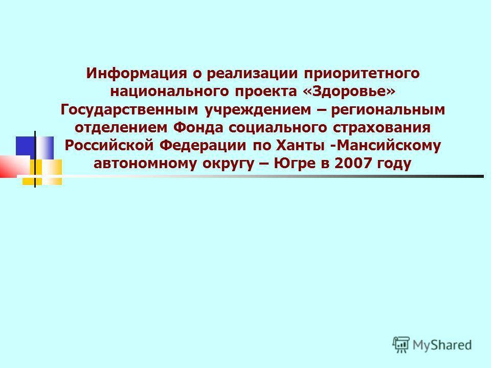 Информация о реализации приоритетного национального проекта «Здоровье» Государственным учреждением – региональным отделением Фонда социального страхования Российской Федерации по Ханты -Мансийскому автономному округу – Югре в 2007 году