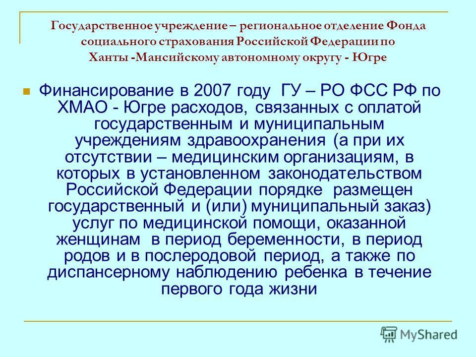 Государственное учреждение – региональное отделение Фонда социального страхования Российской Федерации по Ханты -Мансийскому автономному округу - Югре Финансирование в 2007 году ГУ – РО ФСС РФ по ХМАО - Югре расходов, связанных с оплатой государствен