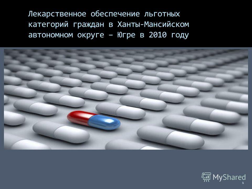 Лекарственное обеспечение льготных категорий граждан в Ханты-Мансийском автономном округе – Югре в 2010 году 1 1