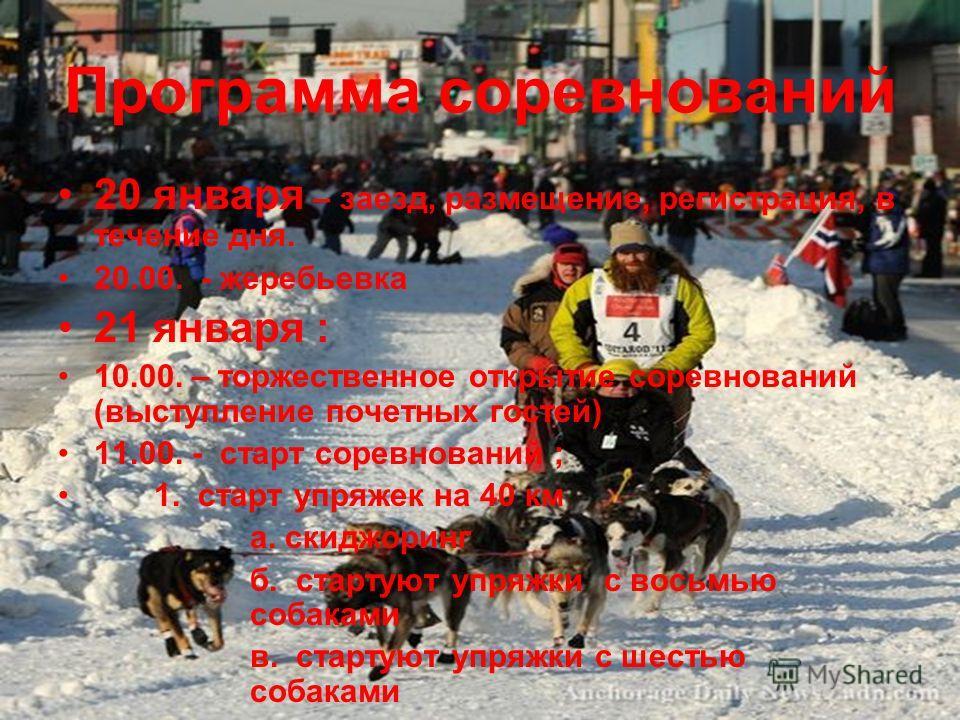 Программа соревнований 20 января – заезд, размещение, регистрация, в течение дня. 20.00. - жеребьевка 21 января : 10.00. – торжественное открытие соревнований (выступление почетных гостей) 11.00. - старт соревнований ; 1. старт упряжек на 40 км а. ск