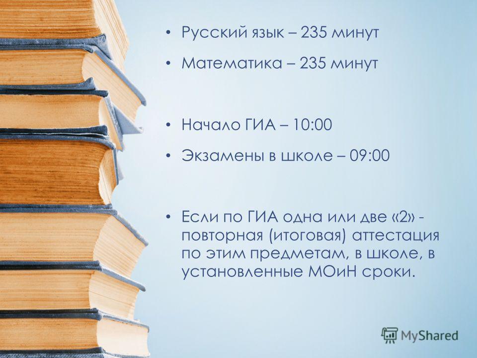 Русский язык – 235 минут Математика – 235 минут Начало ГИА – 10:00 Экзамены в школе – 09:00 Если по ГИА одна или две «2» - повторная (итоговая) аттестация по этим предметам, в школе, в установленные МОиН сроки.