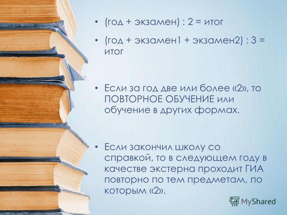 (год + экзамен) : 2 = итог (год + экзамен1 + экзамен2) : 3 = итог Если за год две или более «2», то ПОВТОРНОЕ ОБУЧЕНИЕ или обучение в других формах. Если закончил школу со справкой, то в следующем году в качестве экстерна проходит ГИА повторно по тем