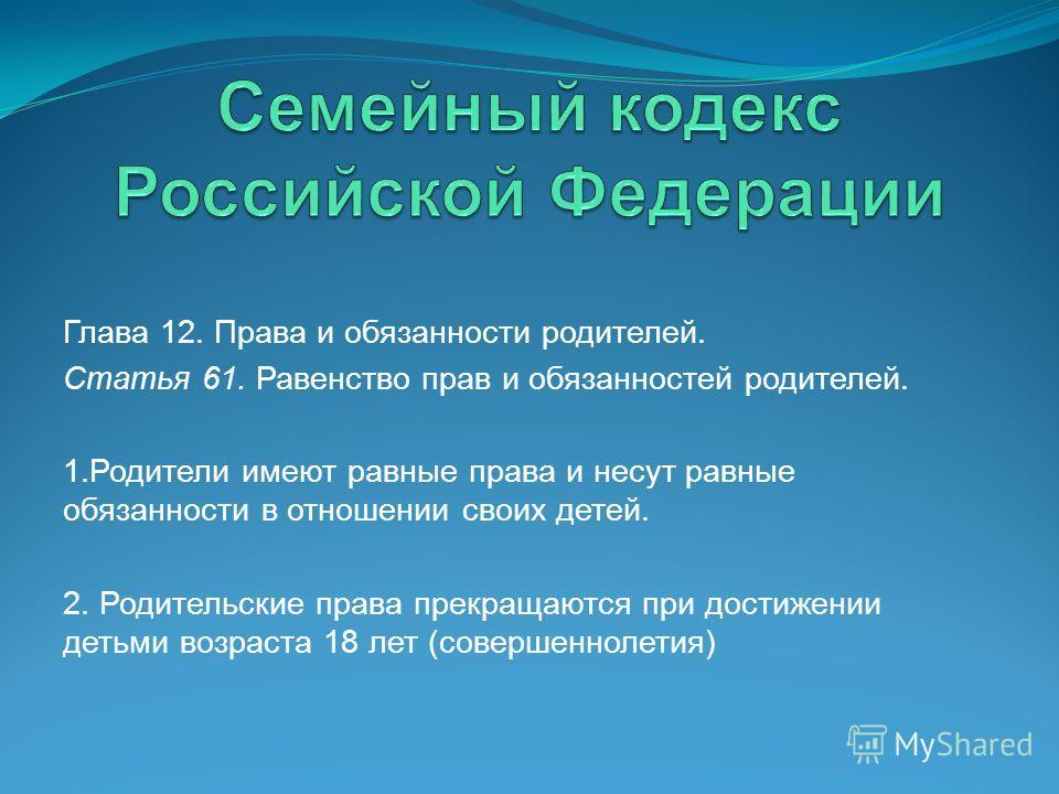 Глава 12. Права и обязанности родителей. Статья 61. Равенство прав и обязанностей родителей. 1.Родители имеют равные права и несут равные обязанности в отношении своих детей. 2. Родительские права прекращаются при достижении детьми возраста 18 лет (с