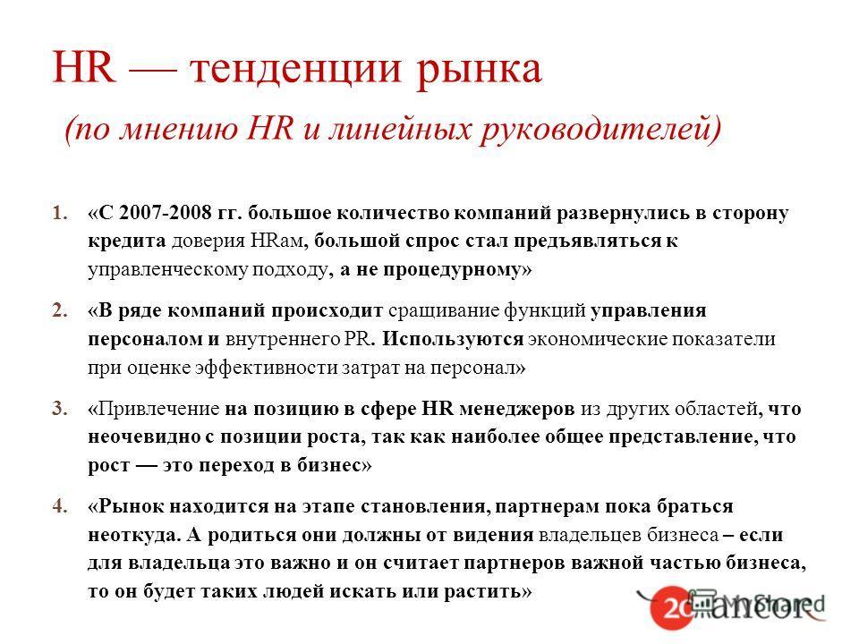 HR тенденции рынка (по мнению HR и линейных руководителей) 1.«С 2007-2008 гг. большое количество компаний развернулись в сторону кредита доверия HRам, большой спрос стал предъявляться к управленческому подходу, а не процедурному» 2.«В ряде компаний п