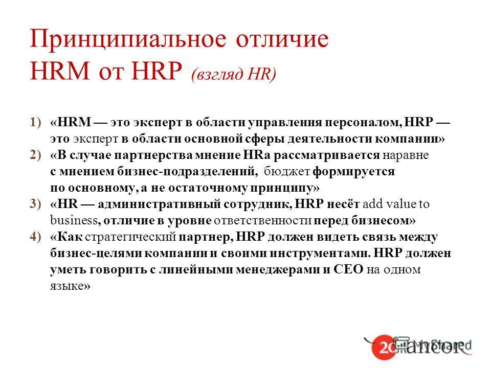 Принципиальное отличие HRM от HRP (взгляд HR) 1)«HRM это эксперт в области управления персоналом, HRP это эксперт в области основной сферы деятельности компании» 2)«В случае партнерства мнение HRа рассматривается наравне с мнением бизнес-подразделени