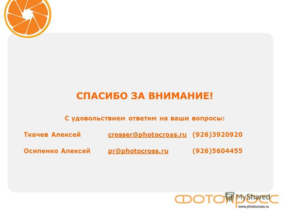 СПАСИБО ЗА ВНИМАНИЕ! С удовольствием ответим на ваши вопросы: Ткачев Алексей crosser@photocross.ru(926)3920920crosser@photocross.ru Осипенко Алексей pr@photocross.ru (926)5604455pr@photocross.ru