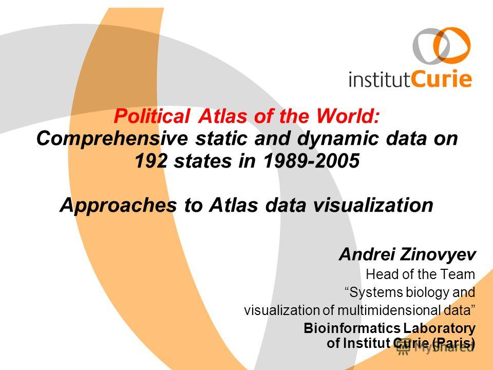 Political Atlas of the World: Comprehensive static and dynamic data on 192 states in 1989-2005 Approaches to Atlas data visualization Andrei Zinovyev Head of the Team Systems biology and visualization of multimidensional data Bioinformatics Laborator