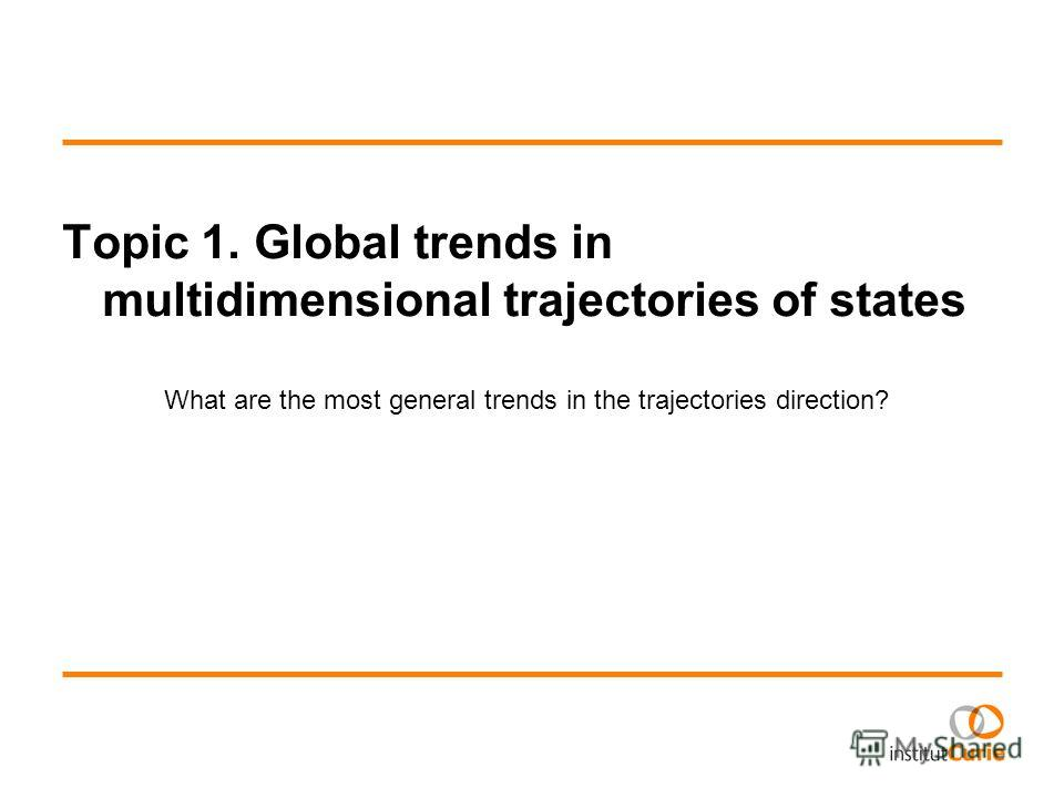 Topic 1. Global trends in multidimensional trajectories of states What are the most general trends in the trajectories direction?