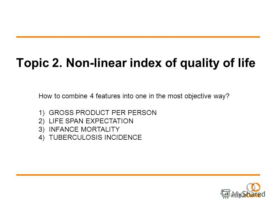 Topic 2. Non-linear index of quality of life How to combine 4 features into one in the most objective way? 1)GROSS PRODUCT PER PERSON 2)LIFE SPAN EXPECTATION 3)INFANCE MORTALITY 4)TUBERCULOSIS INCIDENCE