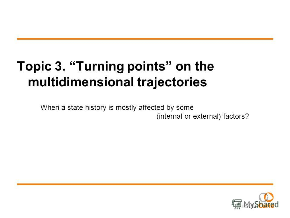 Topic 3. Turning points on the multidimensional trajectories When a state history is mostly affected by some (internal or external) factors?
