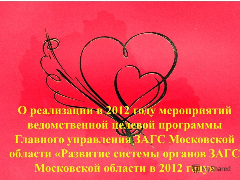 О реализации в 2012 году мероприятий ведомственной целевой программы Главного управления ЗАГС Московской области «Развитие системы органов ЗАГС Московской области в 2012 году»