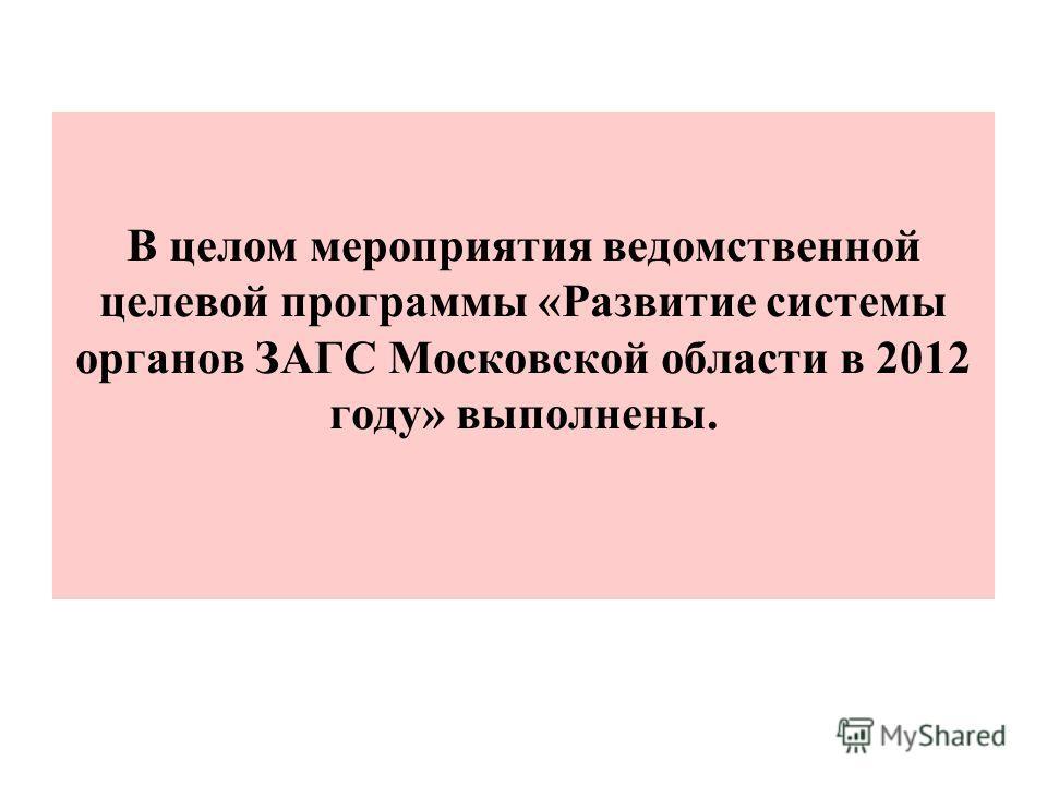 В целом мероприятия ведомственной целевой программы «Развитие системы органов ЗАГС Московской области в 2012 году» выполнены.