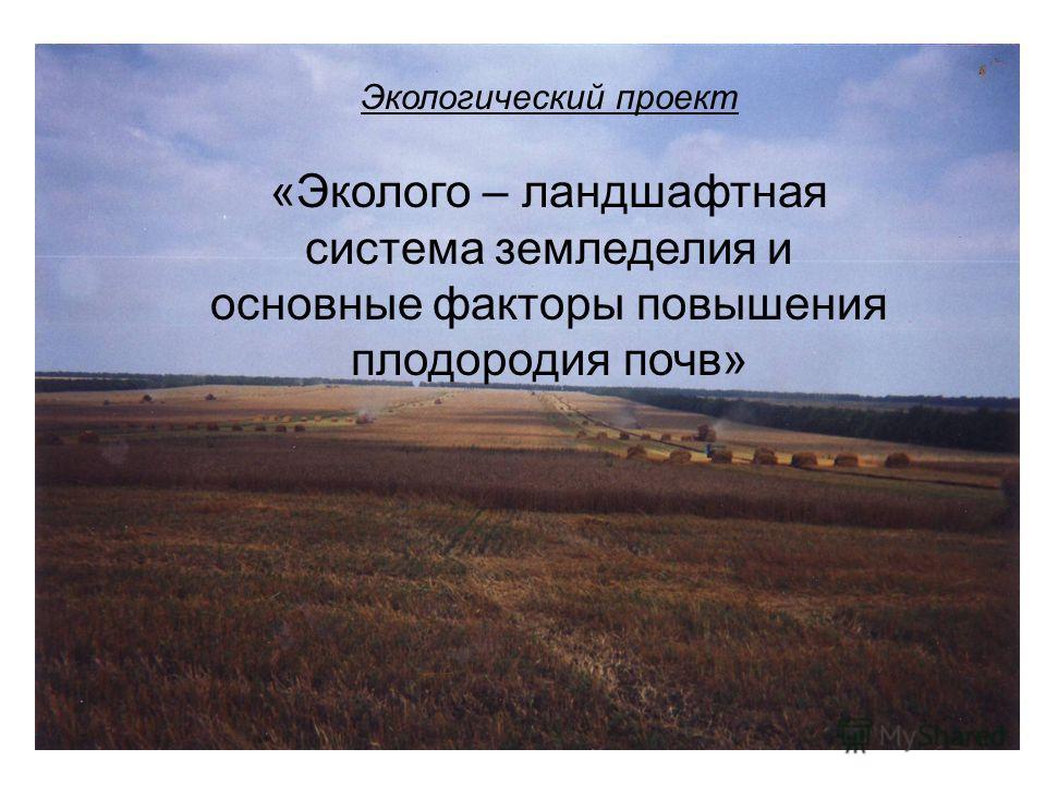 Экологический проект «Эколого – ландшафтная система земледелия и основные факторы повышения плодородия почв»