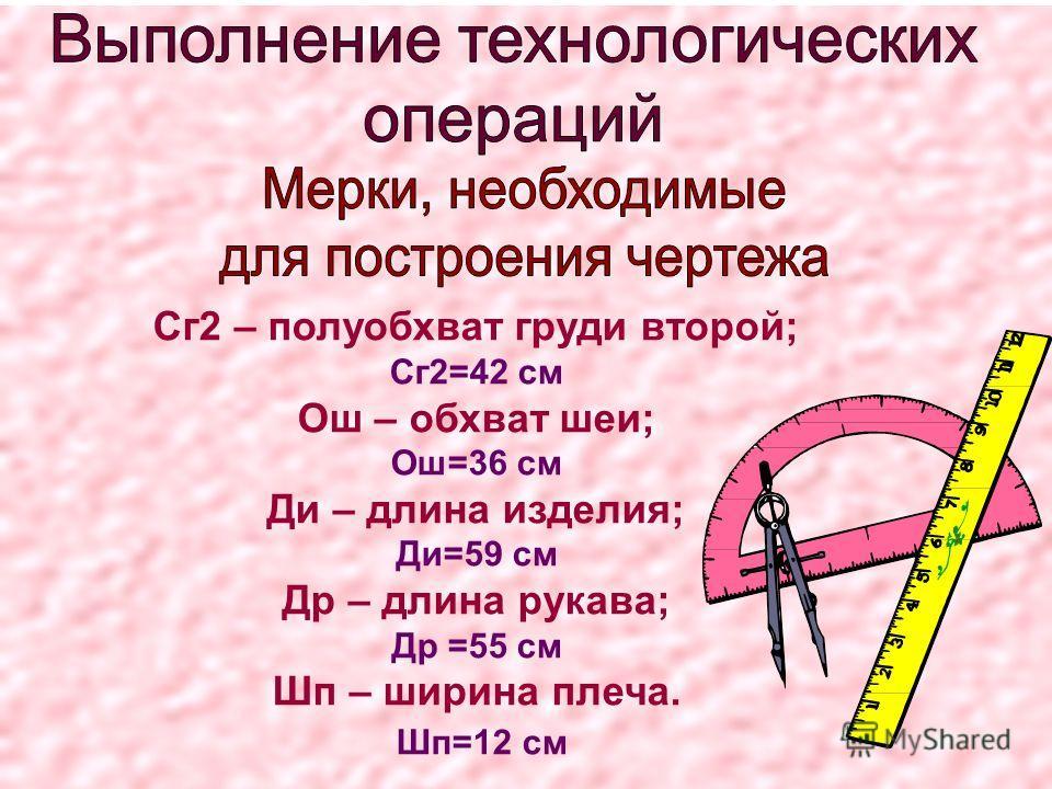 Сг2 – полуобхват груди второй; Сг2=42 см Ош – обхват шеи; Ош=36 см Ди – длина изделия; Ди=59 см Др – длина рукава; Др =55 см Шп – ширина плеча. Шп=12 см
