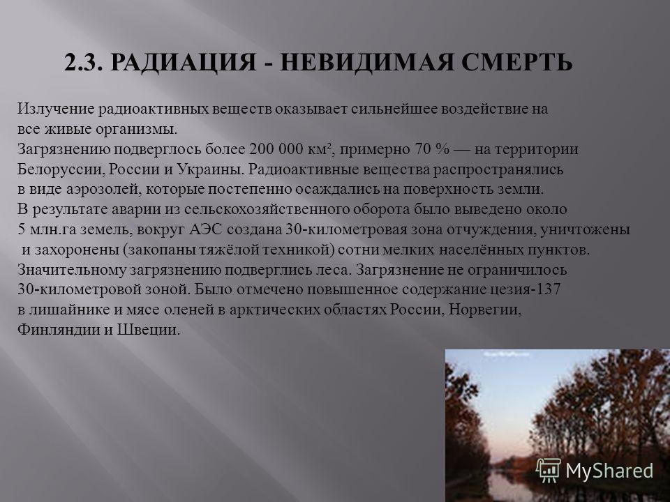 2.3. РАДИАЦИЯ - НЕВИДИМАЯ СМЕРТЬ Излучение радиоактивных веществ оказывает сильнейшее воздействие на все живые организмы. Загрязнению подверглось более 200 000 км², примерно 70 % на территории Белоруссии, России и Украины. Радиоактивные вещества расп