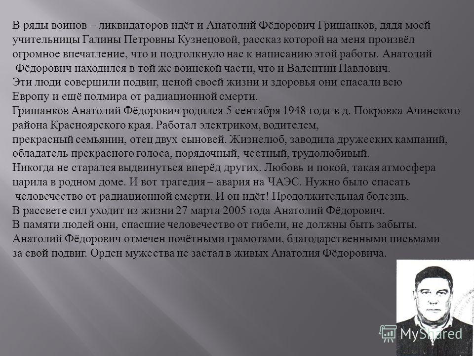 В ряды воинов – ликвидаторов идёт и Анатолий Фёдорович Гришанков, дядя моей учительницы Галины Петровны Кузнецовой, рассказ которой на меня произвёл огромное впечатление, что и подтолкнуло нас к написанию этой работы. Анатолий Фёдорович находился в т