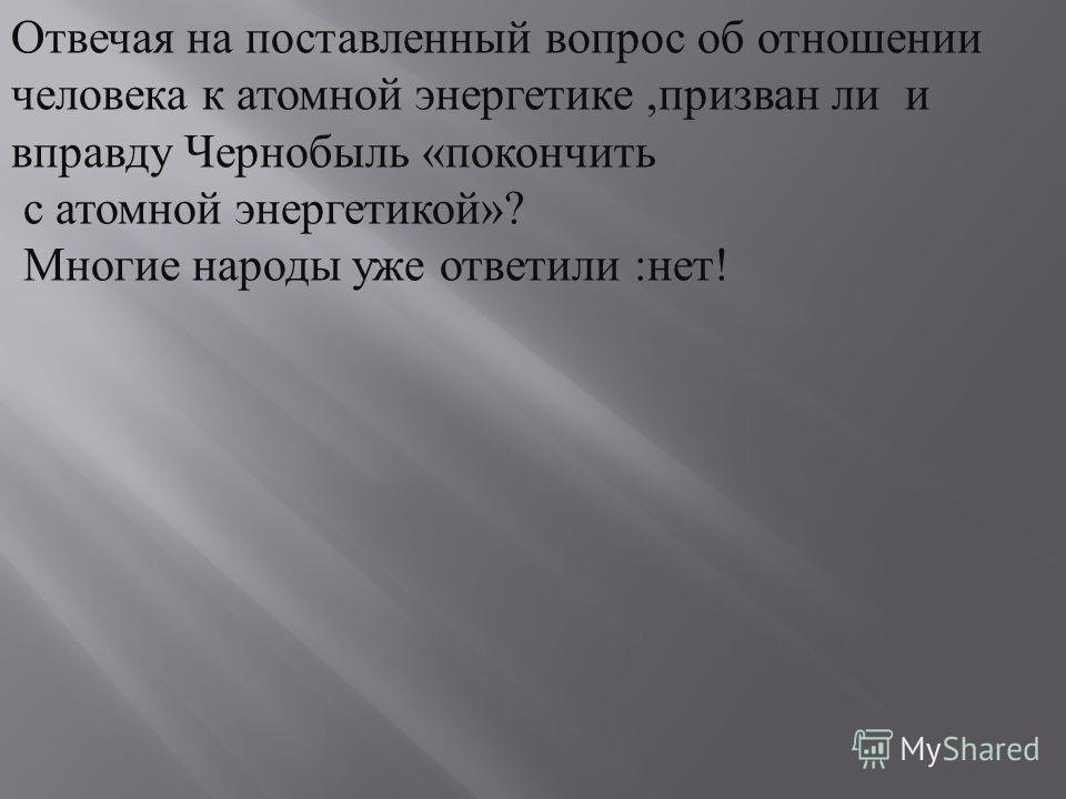 Отвечая на поставленный вопрос об отношении человека к атомной энергетике,призван ли и вправду Чернобыль «покончить с атомной энергетикой»? Многие народы уже ответили :нет!