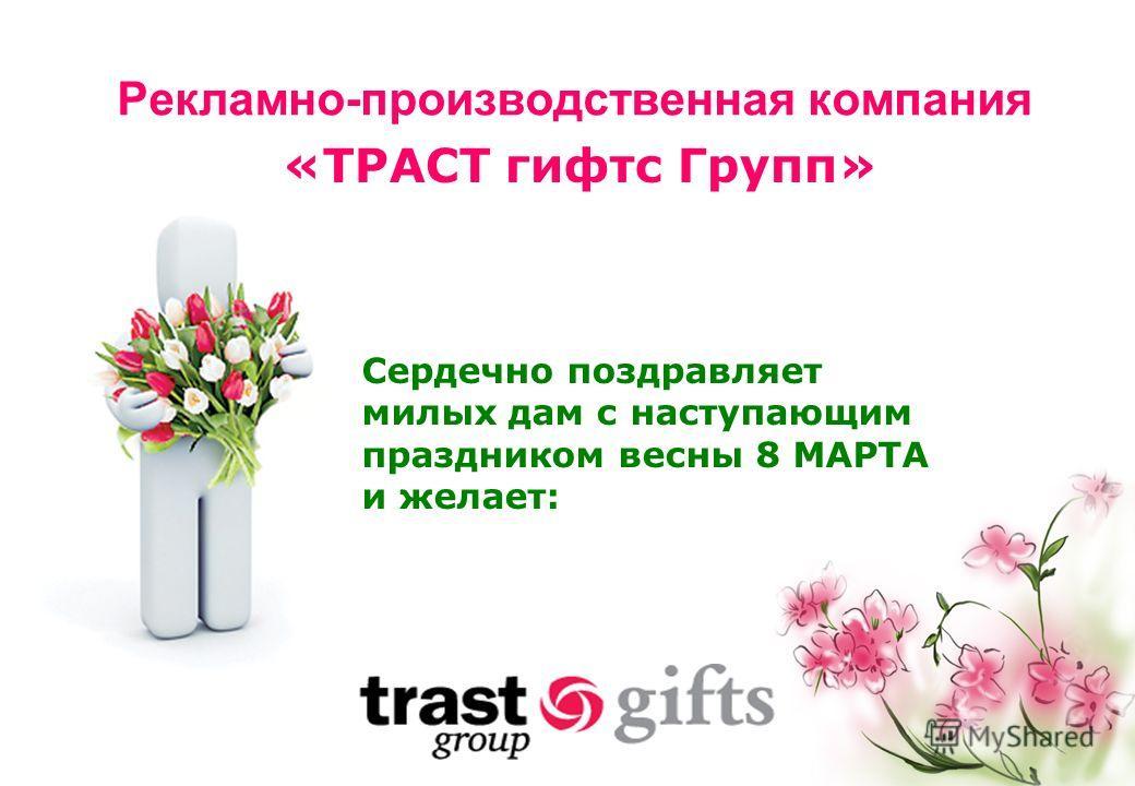 Рекламно-производственная компания «ТРАСТ гифтс Групп» Сердечно поздравляет милых дам с наступающим праздником весны 8 МАРТА и желает: