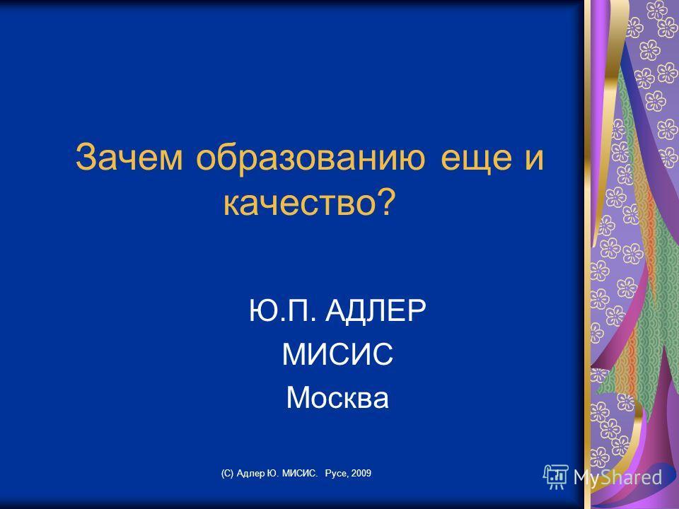 Зачем образованию еще и качество? Ю.П. АДЛЕР МИСИС Москва (С) Адлер Ю. МИСИС. Русе, 20091