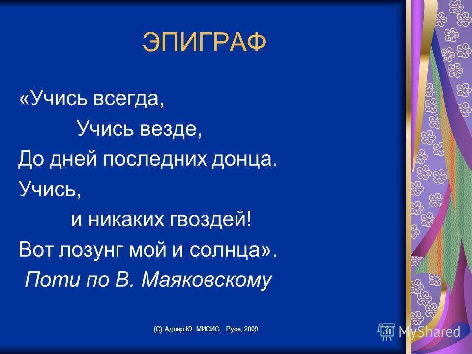 ЭПИГРАФ «Учись всегда, Учись везде, До дней последних донца. Учись, и никаких гвоздей! Вот лозунг мой и солнца». Поти по В. Маяковскому (С) Адлер Ю. МИСИС. Русе, 20092