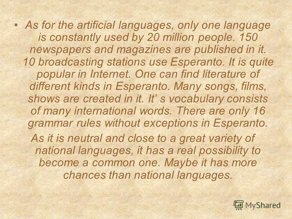As for the artificial languages, only one language is constantly used by 20 million people. 150 newspapers and magazines are published in it. 10 broadcasting stations use Esperanto. It is quite popular in Internet. One can find literature of differen
