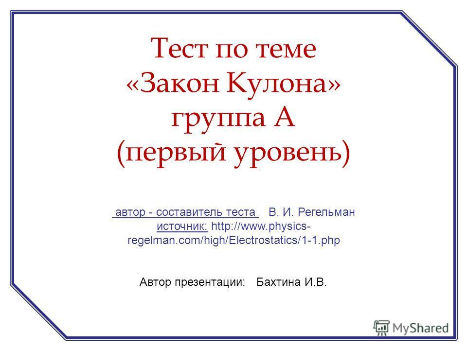 автор - составитель теста В. И. Регельман источник: http://www.physics- regelman.com/high/Electrostatics/1-1.php Автор презентации: Бахтина И.В. Тест по теме «Закон Кулона» группа А (первый уровень)