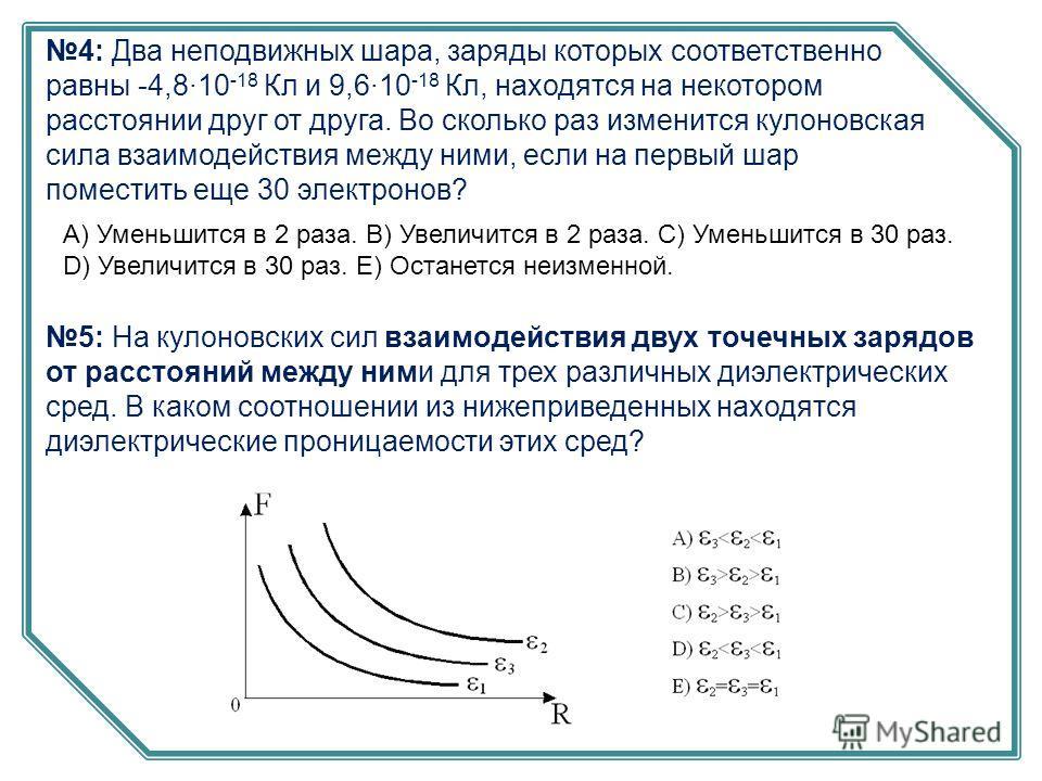 4: Два неподвижных шара, заряды которых соответственно равны -4,8·10 -18 Кл и 9,6·10 -18 Кл, находятся на некотором расстоянии друг от друга. Во сколько раз изменится кулоновская сила взаимодействия между ними, если на первый шар поместить еще 30 эле