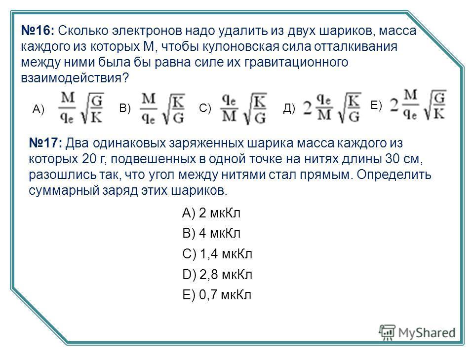 16: Сколько электронов надо удалить из двух шариков, масса каждого из которых М, чтобы кулоновская сила отталкивания между ними была бы равна силе их гравитационного взаимодействия? А) В)С) Е) Д) 17: Два одинаковых заряженных шарика масса каждого из