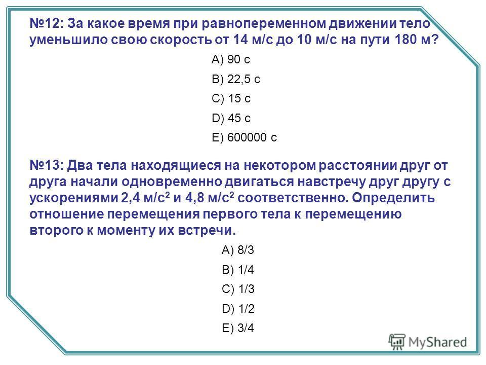 12: За какое время при равнопеременном движении тело уменьшило свою скорость от 14 м/с до 10 м/с на пути 180 м? А) 90 с B) 22,5 с C) 15 с D) 45 с E) 600000 с 13: Два тела находящиеся на некотором расстоянии друг от друга начали одновременно двигаться