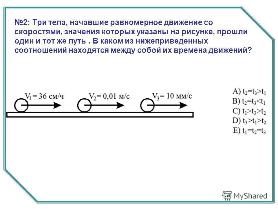 2: Три тела, начавшие равномерное движение со скоростями, значения которых указаны на рисунке, прошли один и тот же путь. В каком из нижеприведенных соотношений находятся между собой их времена движений?