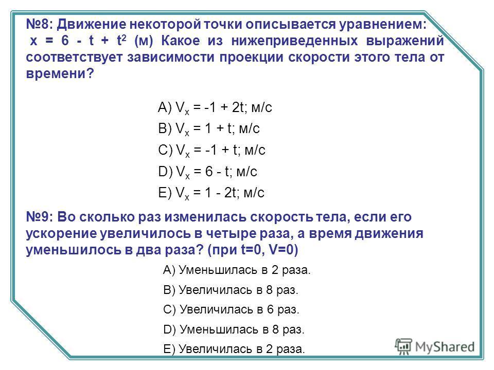 8: Движение некоторой точки описывается уравнением: х = 6 - t + t 2 (м) Какое из нижеприведенных выражений соответствует зависимости проекции скорости этого тела от времени? А) V x = -1 + 2t; м/с B) V x = 1 + t; м/с C) V x = -1 + t; м/с D) V x = 6 -