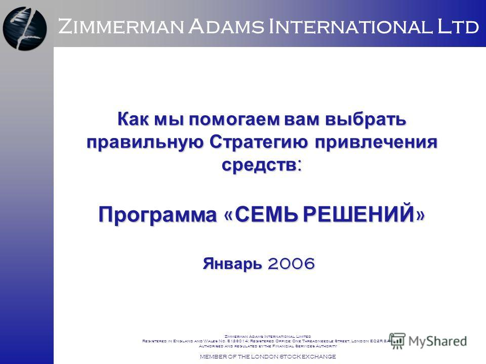Zimmerman Adams International Ltd Zimmerman Adams International Limited Registered in England and Wales No. 5136014; Registered Office: One Threadneedle Street, London EC2R 8AW Authorised and regulated by the Financial Services Authority MEMBER OF TH