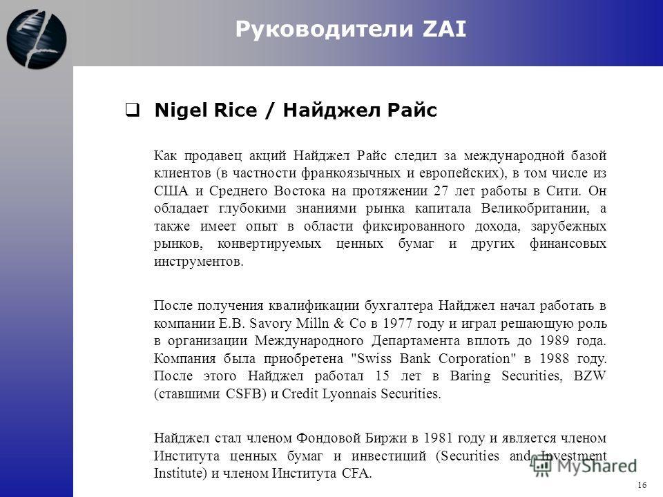 Руководители ZAI Nigel Rice / Найджел Райс Как продавец акций Найджел Райс следил за международной базой клиентов (в частности франкоязычных и европейских), в том числе из США и Среднего Востока на протяжении 27 лет работы в Сити. Он обладает глубоки