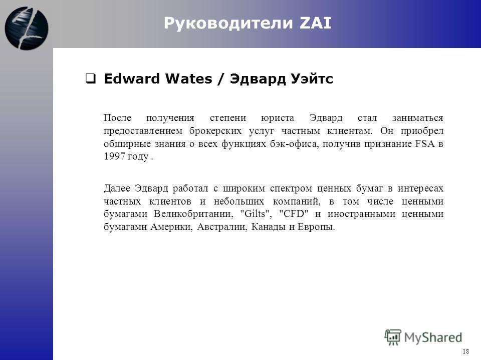 Edward Wates / Эдвард Уэйтс После получения степени юриста Эдвард стал заниматься предоставлением брокерских услуг частным клиентам. Он приобрел обширные знания о всех функциях бэк-офиса, получив признание FSA в 1997 году. Далее Эдвард работал с широ
