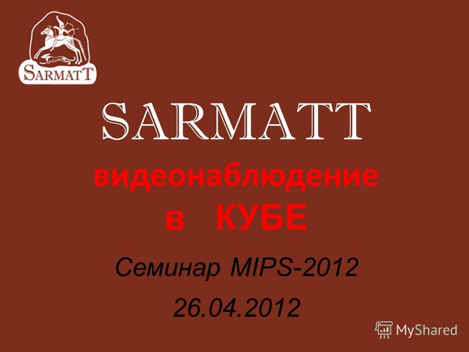 SARMATT видеонаблюдение в КУБЕ Семинар MIPS-2012 26.04.2012