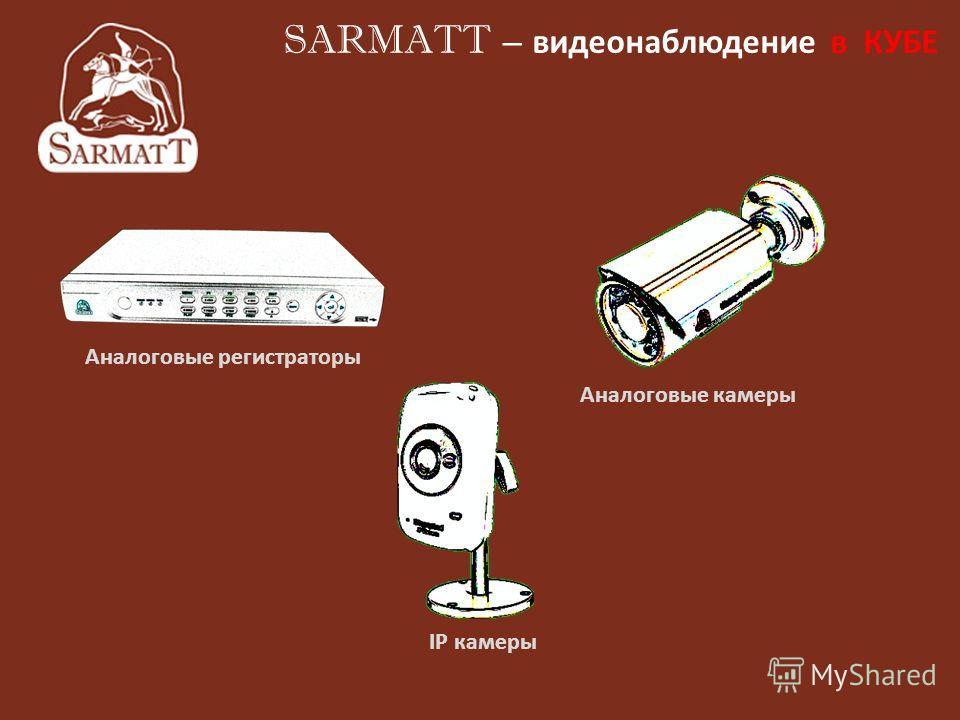 Аналоговые регистраторы Аналоговые камеры IP камеры SARMATT – видеонаблюдение в КУБЕ