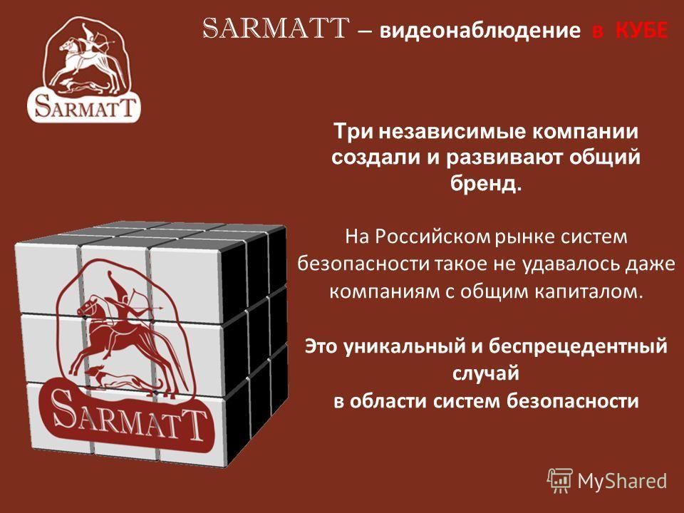 Три независимые компании создали и развивают общий бренд. На Российском рынке систем безопасности такое не удавалось даже компаниям с общим капиталом. Это уникальный и беспрецедентный случай в области систем безопасности SARMATT – видеонаблюдение в К
