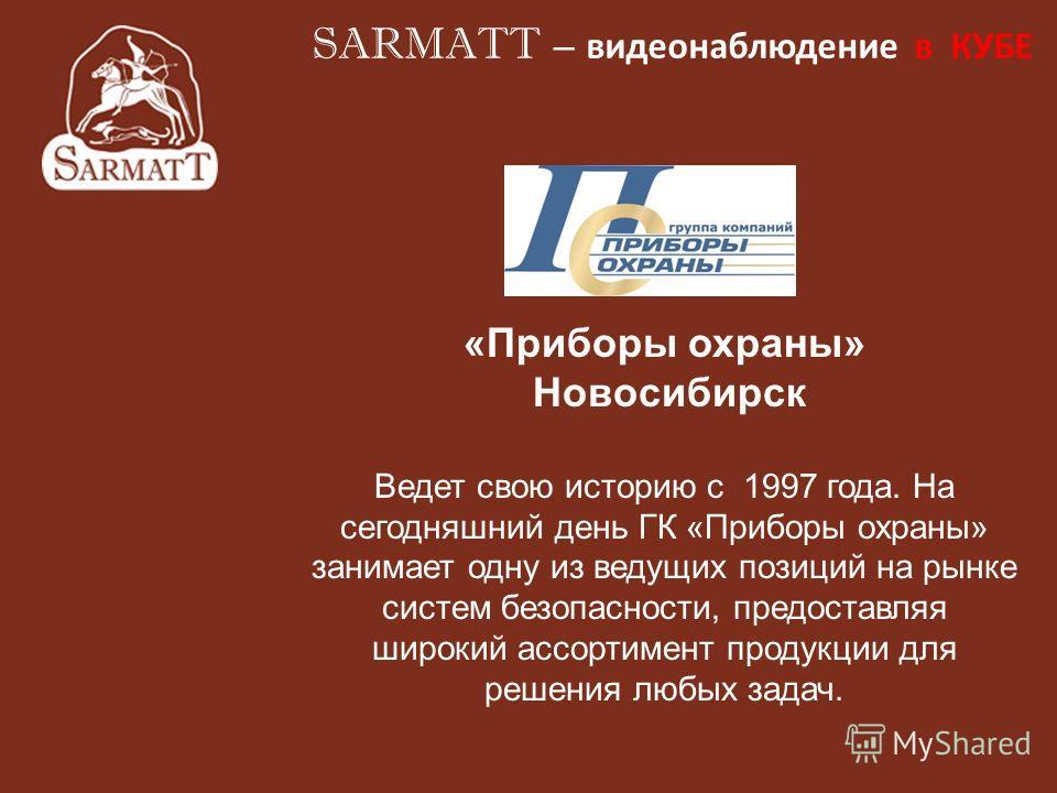 «Приборы охраны» Новосибирск Ведет свою историю с 1997 года. На сегодняшний день ГК «Приборы охраны» занимает одну из ведущих позиций на рынке систем безопасности, предоставляя широкий ассортимент продукции для решения любых задач. SARMATT – видеонаб