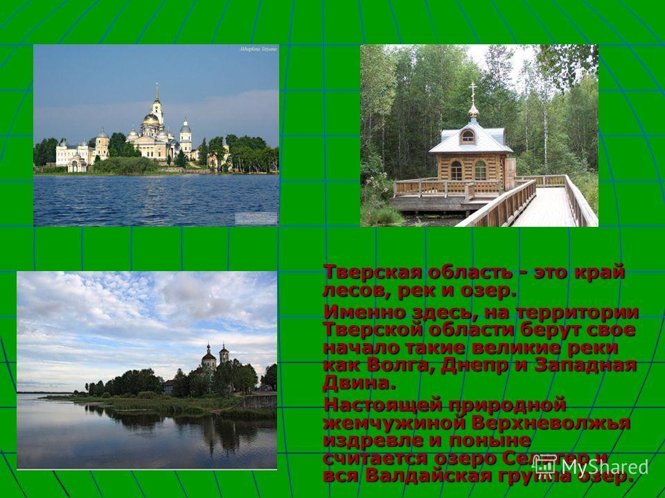 Тверская область - это край лесов, рек и озер. Тверская область - это край лесов, рек и озер. Именно здесь, на территории Тверской области берут свое начало такие великие реки как Волга, Днепр и Западная Двина. Именно здесь, на территории Тверской об