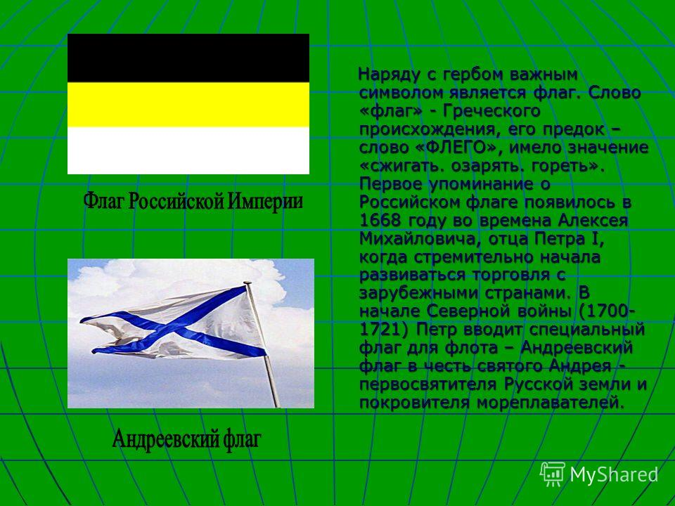 Наряду с гербом важным символом является флаг. Слово «флаг» - Греческого происхождения, его предок – слово «ФЛЕГО», имело значение «сжигать. озарять. гореть». Первое упоминание о Российском флаге появилось в 1668 году во времена Алексея Михайловича,