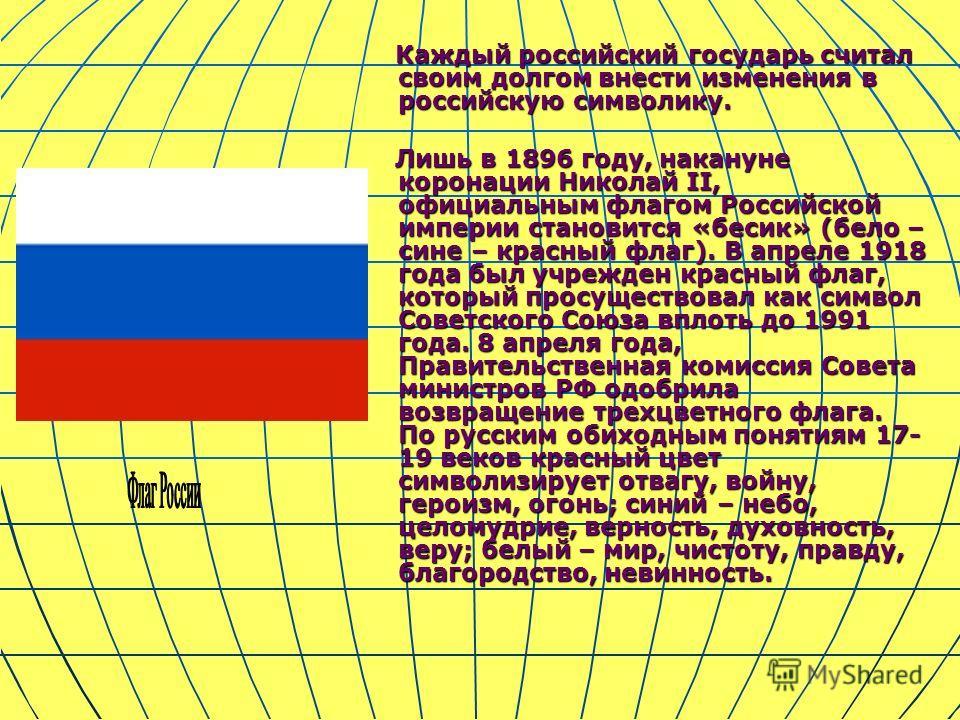 Каждый российский государь считал своим долгом внести изменения в российскую символику. Каждый российский государь считал своим долгом внести изменения в российскую символику. Лишь в 1896 году, накануне коронации Николай II, официальным флагом Россий