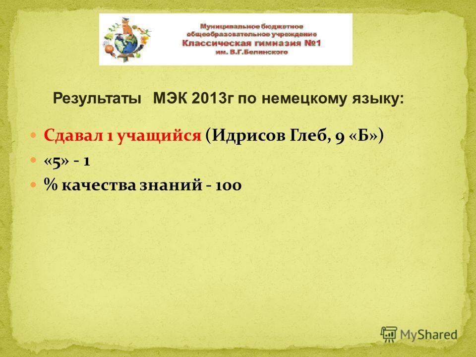 Сдавал 1 учащийся (Идрисов Глеб, 9 «Б») «5» - 1 % качества знаний - 100 Результаты МЭК 2013г по немецкому языку: