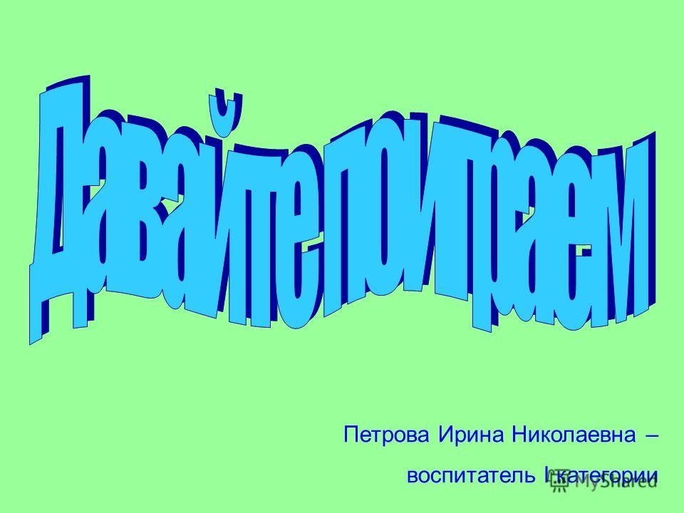 Петрова Ирина Николаевна – воспитатель I категории