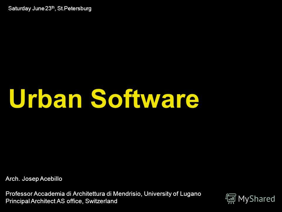 Urban Software Saturday June 23 th, St.Petersburg Arch. Josep Acebillo Professor Accademia di Architettura di Mendrisio, University of Lugano Principal Architect AS office, Switzerland
